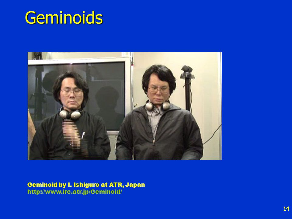 14 Geminoids Geminoid by I. Ishiguro at ATR, Japan http://www.irc.atr.jp/Geminoid/