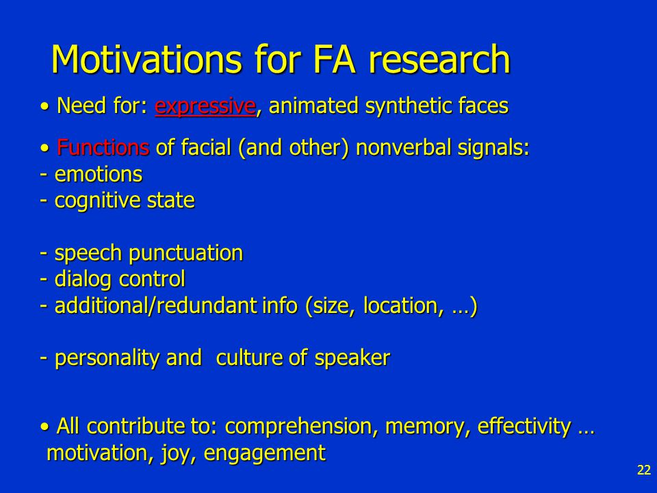 22 Motivations for FA research Need for: expressive, animated synthetic faces Need for: expressive, animated synthetic facesexpressive Functions of facial (and other) nonverbal signals: - emotions - cognitive state - speech punctuation - dialog control - additional/redundant info (size, location, …) - personality and culture of speaker Functions of facial (and other) nonverbal signals: - emotions - cognitive state - speech punctuation - dialog control - additional/redundant info (size, location, …) - personality and culture of speaker All contribute to: comprehension, memory, effectivity … motivation, joy, engagement All contribute to: comprehension, memory, effectivity … motivation, joy, engagement