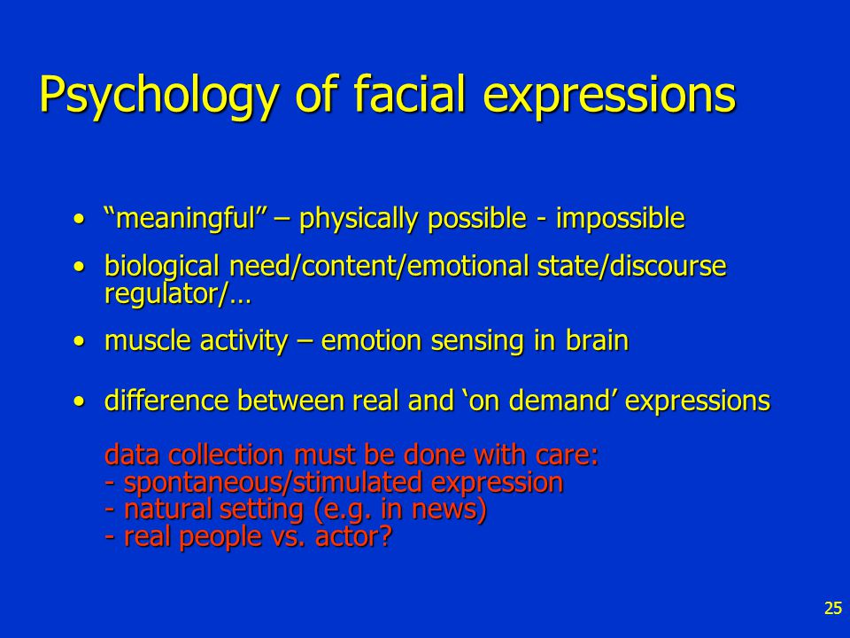 25 Psychology of facial expressions meaningful – physically possible - impossible meaningful – physically possible - impossible biological need/content/emotional state/discourse regulator/…biological need/content/emotional state/discourse regulator/… muscle activity – emotion sensing in brainmuscle activity – emotion sensing in brain difference between real and 'on demand' expressions data collection must be done with care: - spontaneous/stimulated expression - natural setting (e.g.