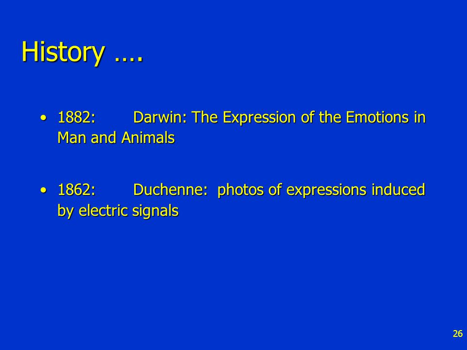 26 History …. 1882: Darwin: The Expression of the Emotions in Man and Animals1882: Darwin: The Expression of the Emotions in Man and Animals 1862: Duc