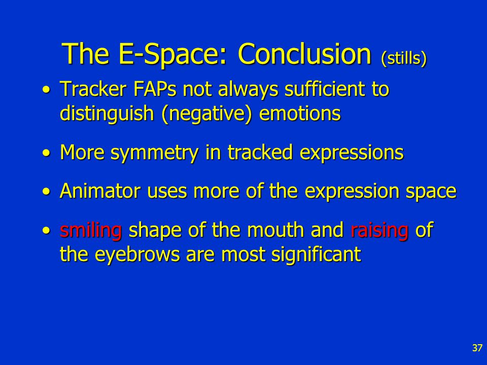 37 The E-Space: Conclusion (stills) Tracker FAPs not always sufficient to distinguish (negative) emotionsTracker FAPs not always sufficient to distinguish (negative) emotions More symmetry in tracked expressionsMore symmetry in tracked expressions Animator uses more of the expression spaceAnimator uses more of the expression space smiling shape of the mouth and raising of the eyebrows are most significantsmiling shape of the mouth and raising of the eyebrows are most significant
