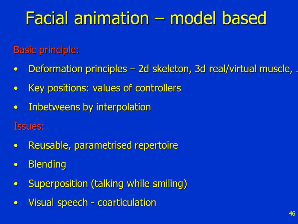 46 Facial animation – model based Basic principle: Deformation principles – 2d skeleton, 3d real/virtual muscle, …Deformation principles – 2d skeleton, 3d real/virtual muscle, … Key positions: values of controllersKey positions: values of controllers Inbetweens by interpolationInbetweens by interpolationIssues: Reusable, parametrised repertoireReusable, parametrised repertoire BlendingBlending Superposition (talking while smiling)Superposition (talking while smiling) Visual speech - coarticulationVisual speech - coarticulation