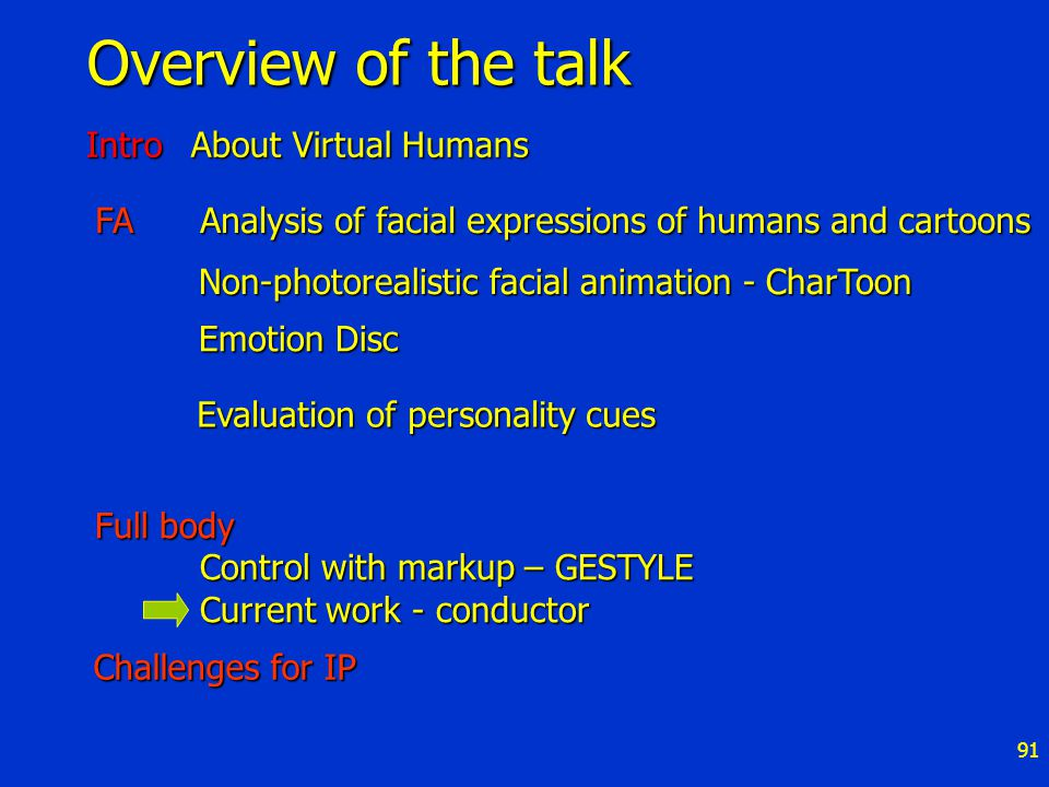 91 Overview of the talk FAAnalysis of facial expressions of humans and cartoons Emotion Disc Challenges for IP Non-photorealistic facial animation - CharToon Full body Control with markup – GESTYLE Current work - conductor Intro About Virtual Humans Evaluation of personality cues