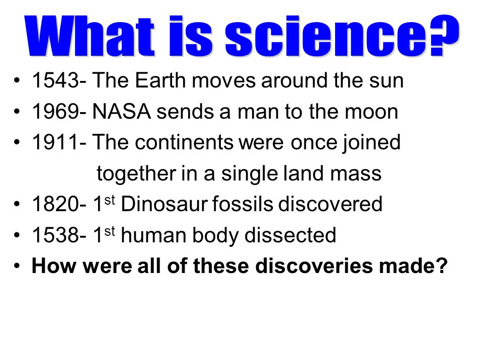 1543- The Earth moves around the sun 1969- NASA sends a man to the moon 1911- The continents were once joined together in a single land mass 1820- 1 s