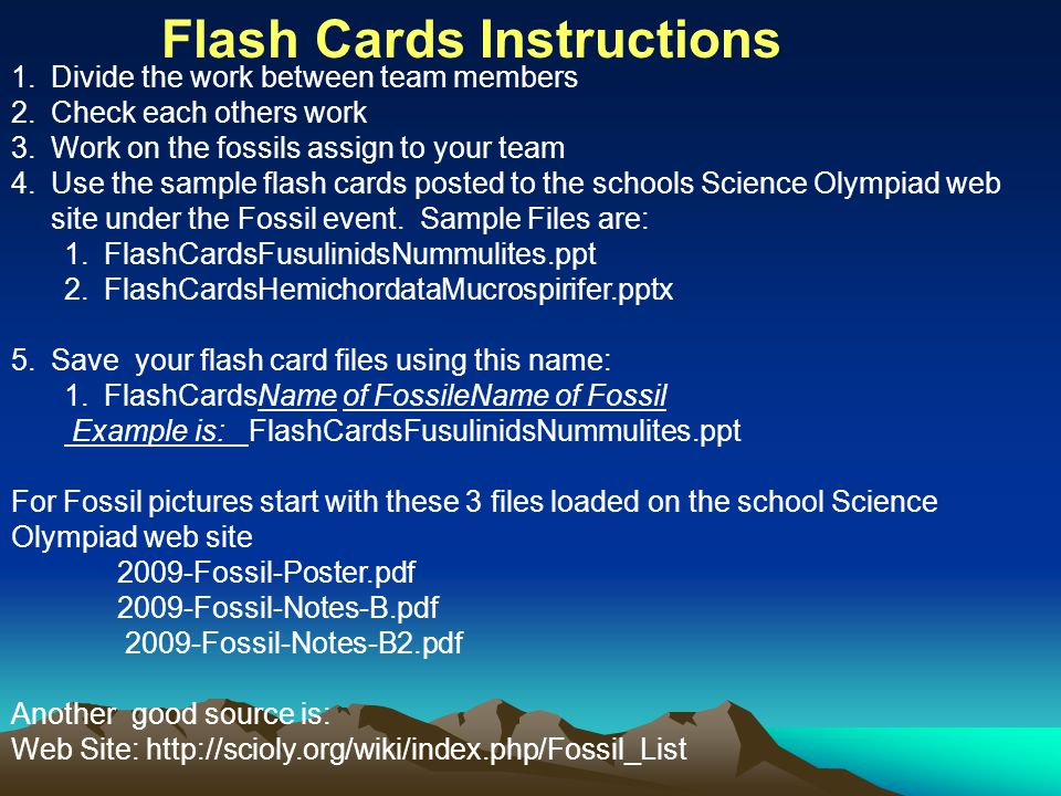 1.Divide the work between team members 2.Check each others work 3.Work on the fossils assign to your team 4.Use the sample flash cards posted to the schools Science Olympiad web site under the Fossil event.