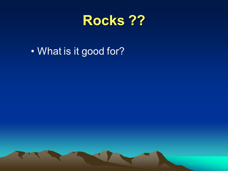 Rocks What is it good for