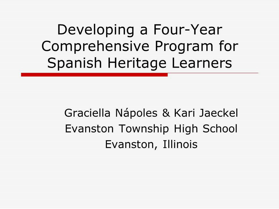 Developing a Four-Year Comprehensive Program for Spanish Heritage Learners Graciella Nápoles & Kari Jaeckel Evanston Township High School Evanston, Il