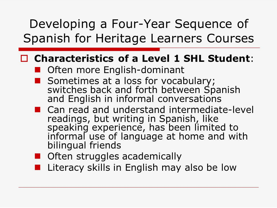 Developing a Four-Year Sequence of Spanish for Heritage Learners Courses  Characteristics of a Level 1 SHL Student: Often more English-dominant Somet