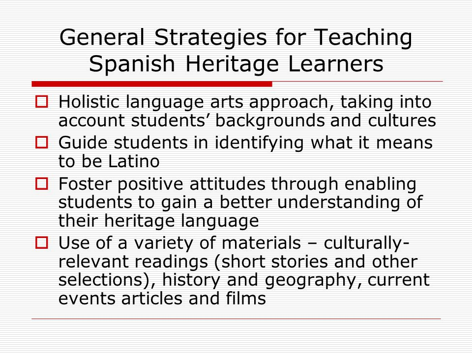 General Strategies for Teaching Spanish Heritage Learners  Holistic language arts approach, taking into account students' backgrounds and cultures 