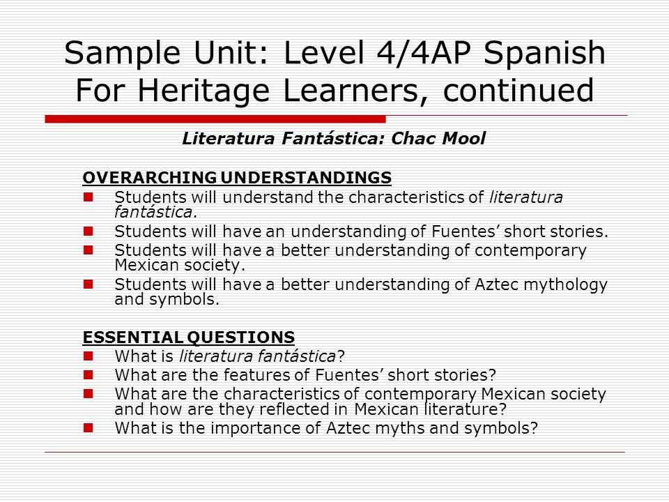 Sample Unit: Level 4/4AP Spanish For Heritage Learners, continued Literatura Fantástica: Chac Mool OVERARCHING UNDERSTANDINGS Students will understand