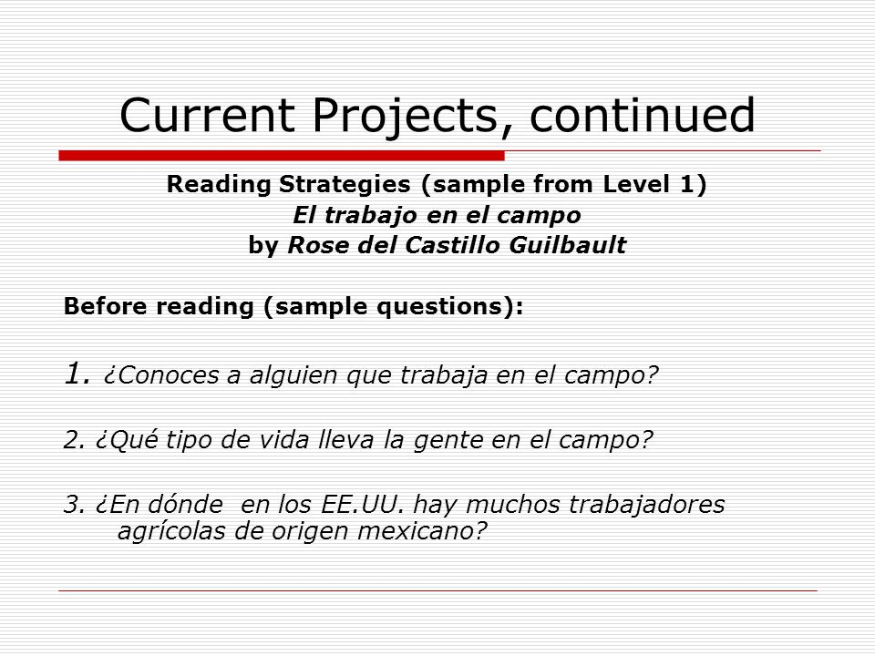 Current Projects, continued Reading Strategies (sample from Level 1) El trabajo en el campo by Rose del Castillo Guilbault Before reading (sample ques