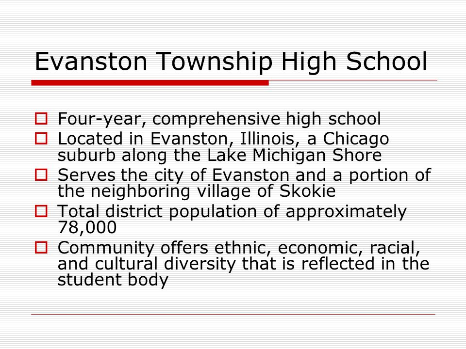 Evanston Township High School  Four-year, comprehensive high school  Located in Evanston, Illinois, a Chicago suburb along the Lake Michigan Shore 