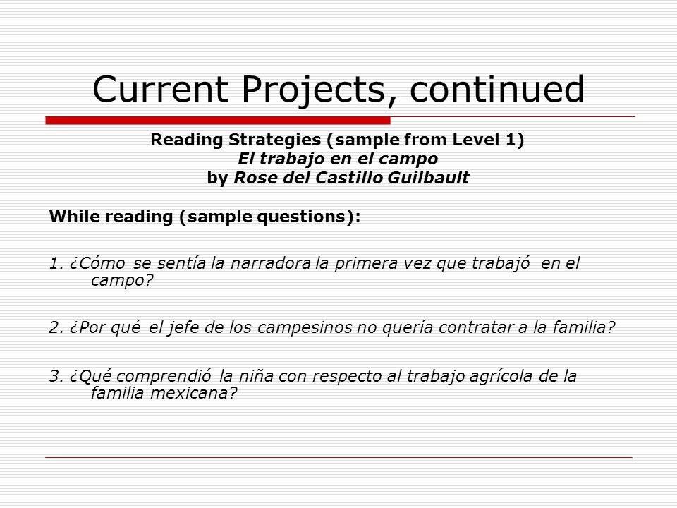 Current Projects, continued Reading Strategies (sample from Level 1) El trabajo en el campo by Rose del Castillo Guilbault While reading (sample quest