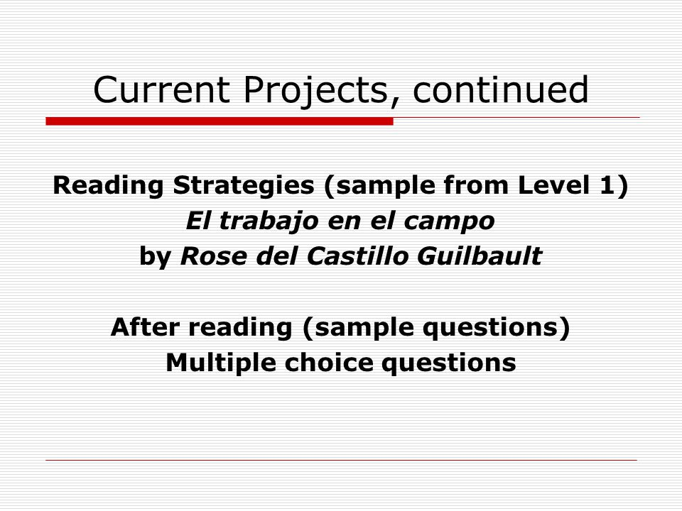 Current Projects, continued Reading Strategies (sample from Level 1) El trabajo en el campo by Rose del Castillo Guilbault After reading (sample quest