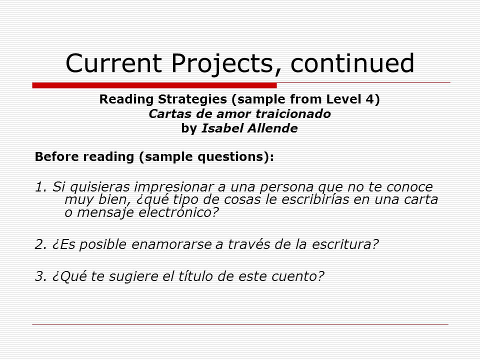 Current Projects, continued Reading Strategies (sample from Level 4) Cartas de amor traicionado by Isabel Allende Before reading (sample questions): 1