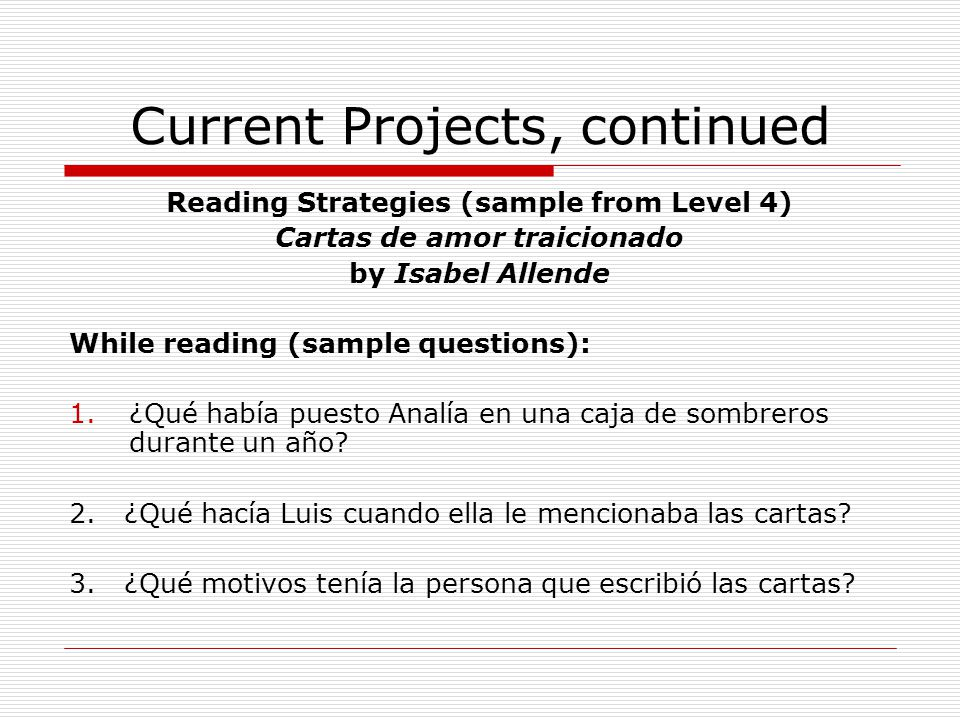 Current Projects, continued Reading Strategies (sample from Level 4) Cartas de amor traicionado by Isabel Allende While reading (sample questions): 1.