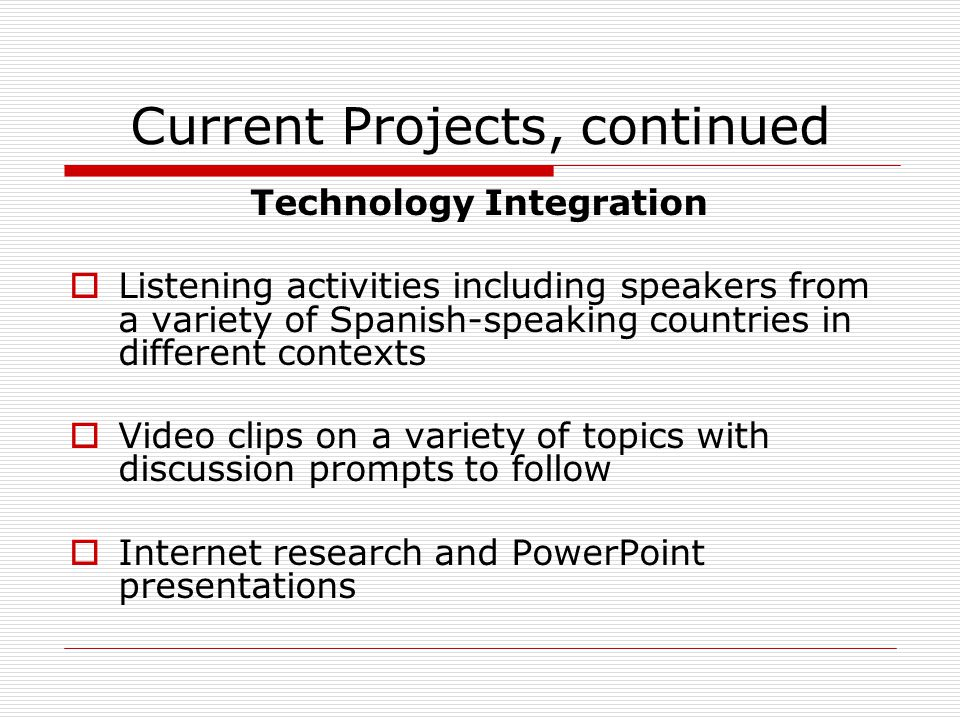 Current Projects, continued Technology Integration  Listening activities including speakers from a variety of Spanish-speaking countries in different