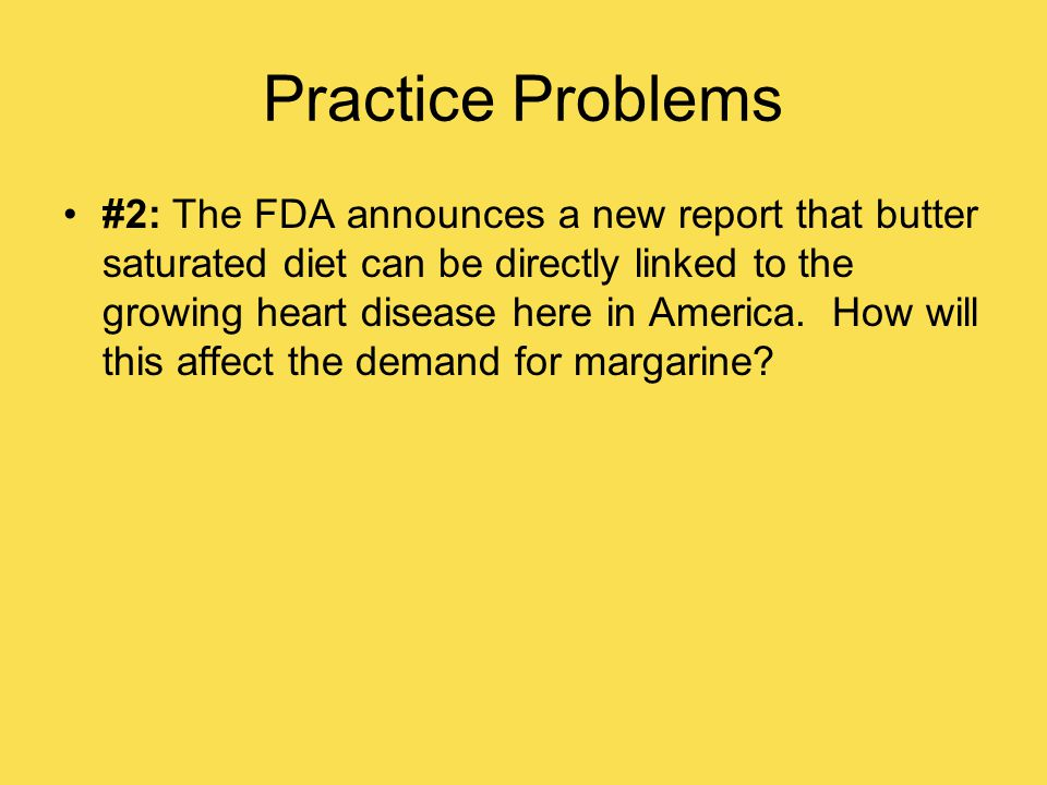 Practice Problems #2: The FDA announces a new report that butter saturated diet can be directly linked to the growing heart disease here in America.