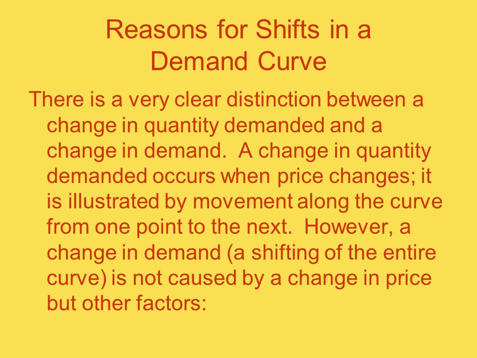 Reasons for Shifts in a Demand Curve There is a very clear distinction between a change in quantity demanded and a change in demand.