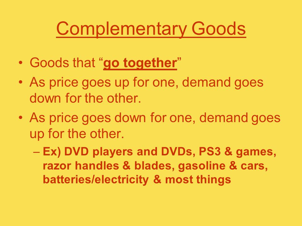 Complementary Goods Goods that go together As price goes up for one, demand goes down for the other.