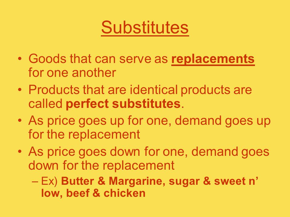 Substitutes Goods that can serve as replacements for one another Products that are identical products are called perfect substitutes.