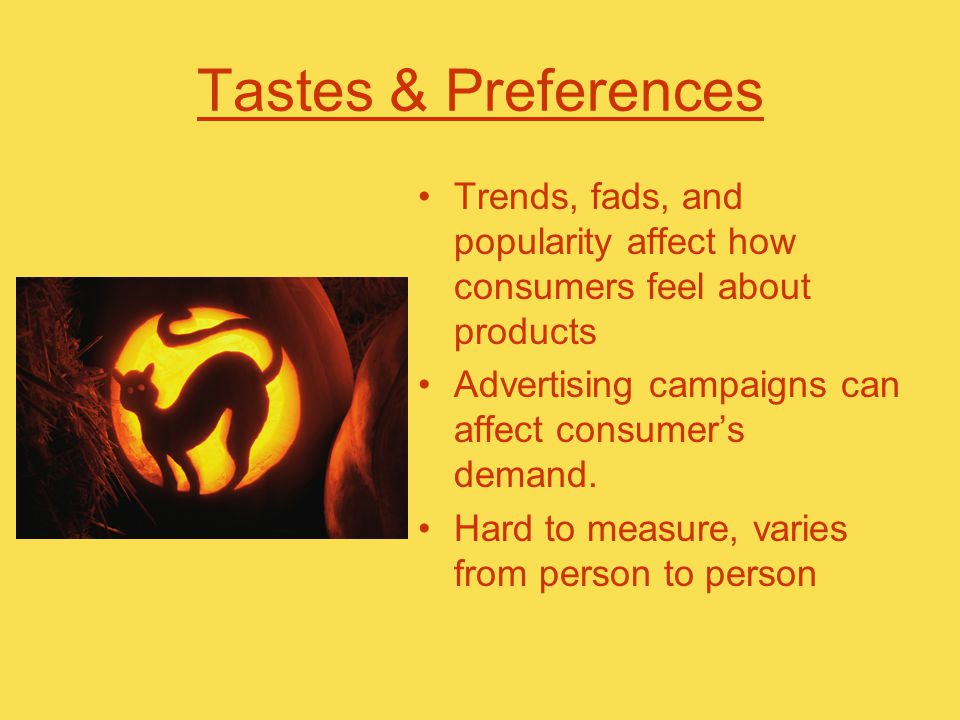 Tastes & Preferences Trends, fads, and popularity affect how consumers feel about products Advertising campaigns can affect consumer's demand.