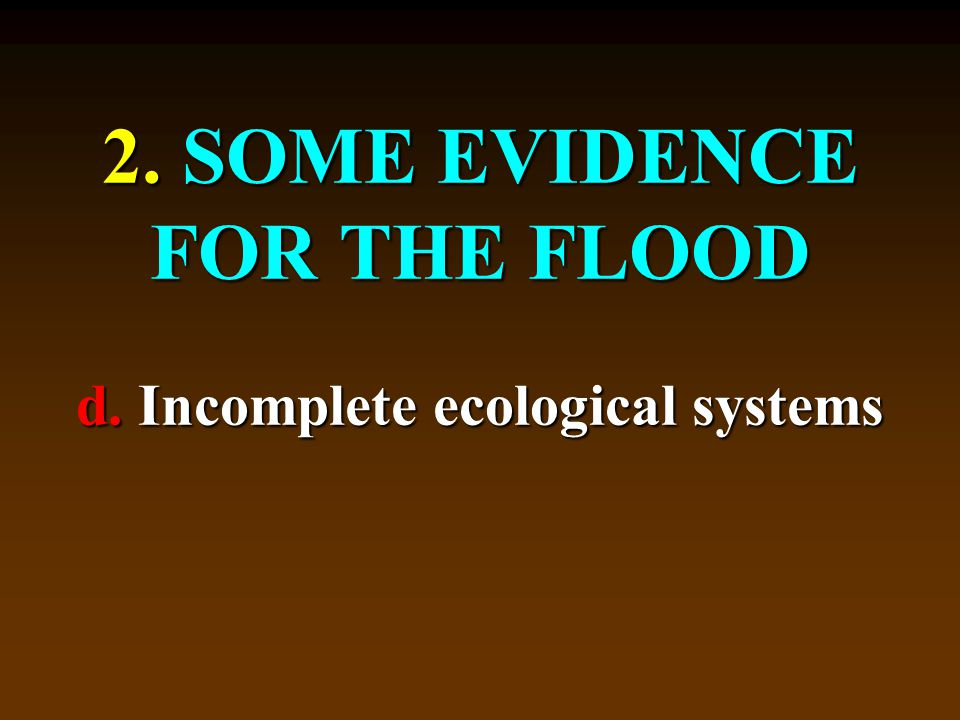 2. SOME EVIDENCE FOR THE FLOOD d. Incomplete ecological systems