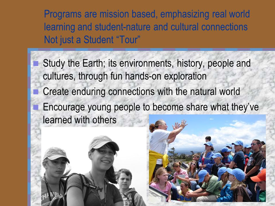 """Programs are mission based, emphasizing real world learning and student-nature and cultural connections Not just a Student """"Tour"""" Study the Earth; its"""