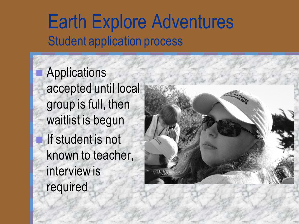 Earth Explore Adventures Student application process Applications accepted until local group is full, then waitlist is begun If student is not known t