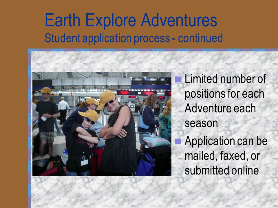 Earth Explore Adventures Student application process - continued Limited number of positions for each Adventure each season Application can be mailed,