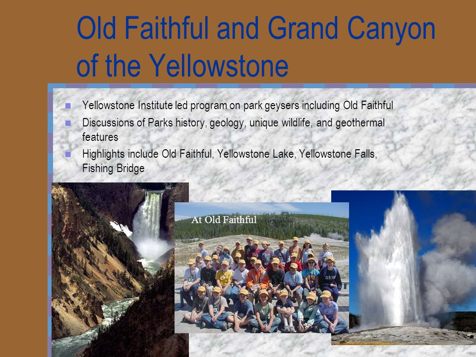 Old Faithful and Grand Canyon of the Yellowstone Yellowstone Institute led program on park geysers including Old Faithful Discussions of Parks history, geology, unique wildlife, and geothermal features Highlights include Old Faithful, Yellowstone Lake, Yellowstone Falls, Fishing Bridge At Old Faithful