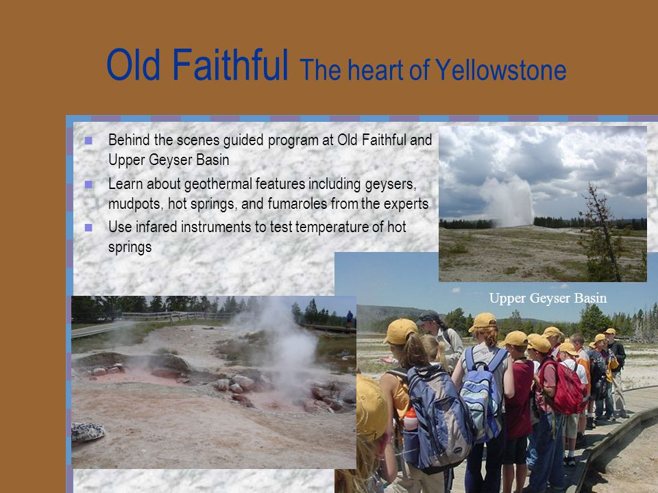 Old Faithful The heart of Yellowstone Behind the scenes guided program at Old Faithful and Upper Geyser Basin Learn about geothermal features including geysers, mudpots, hot springs, and fumaroles from the experts Use infared instruments to test temperature of hot springs Upper Geyser Basin