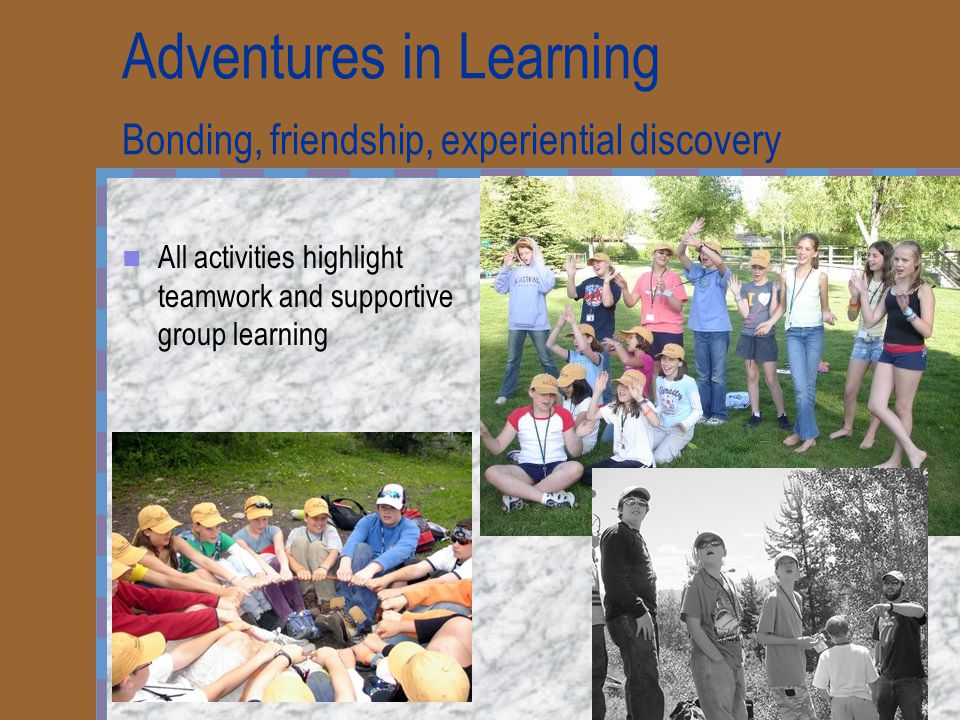 Adventures in Learning Bonding, friendship, experiential discovery All activities highlight teamwork and supportive group learning