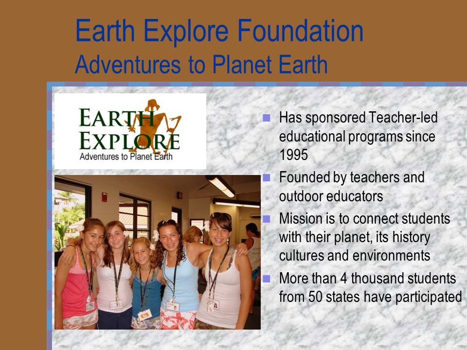 Earth Explore Foundation Adventures to Planet Earth Has sponsored Teacher-led educational programs since 1995 Founded by teachers and outdoor educators Mission is to connect students with their planet, its history cultures and environments More than 4 thousand students from 50 states have participated