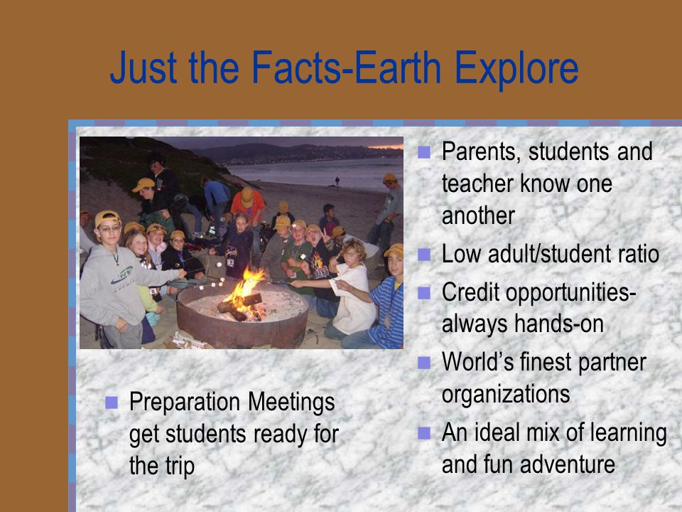 Just the Facts-Earth Explore Parents, students and teacher know one another Low adult/student ratio Credit opportunities- always hands-on World's finest partner organizations An ideal mix of learning and fun adventure Preparation Meetings get students ready for the trip