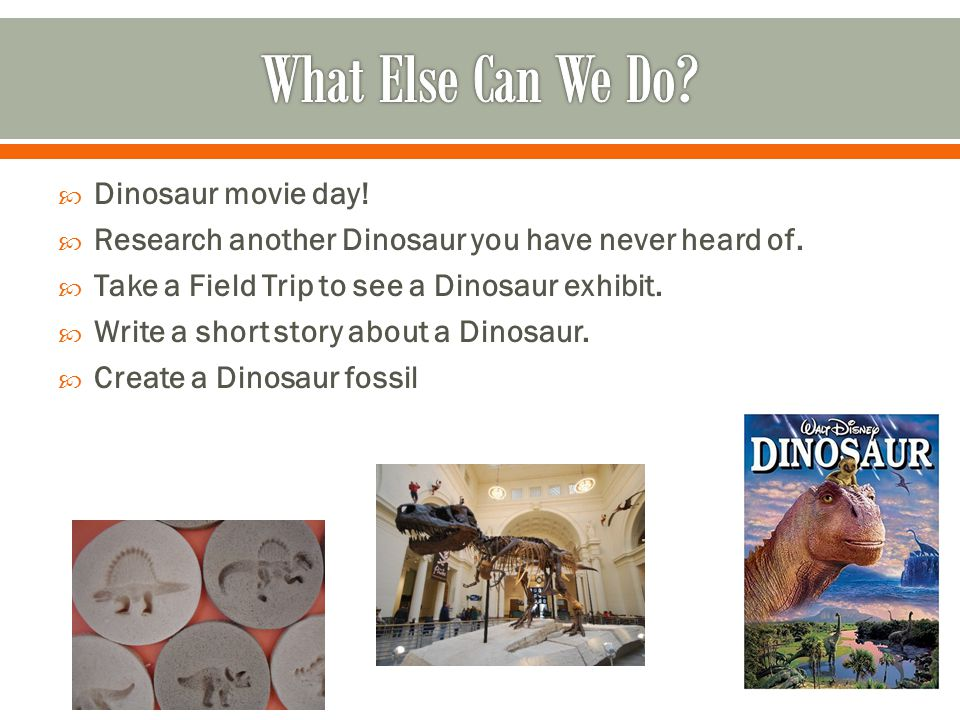  Dinosaur movie day!  Research another Dinosaur you have never heard of.  Take a Field Trip to see a Dinosaur exhibit.  Write a short story about