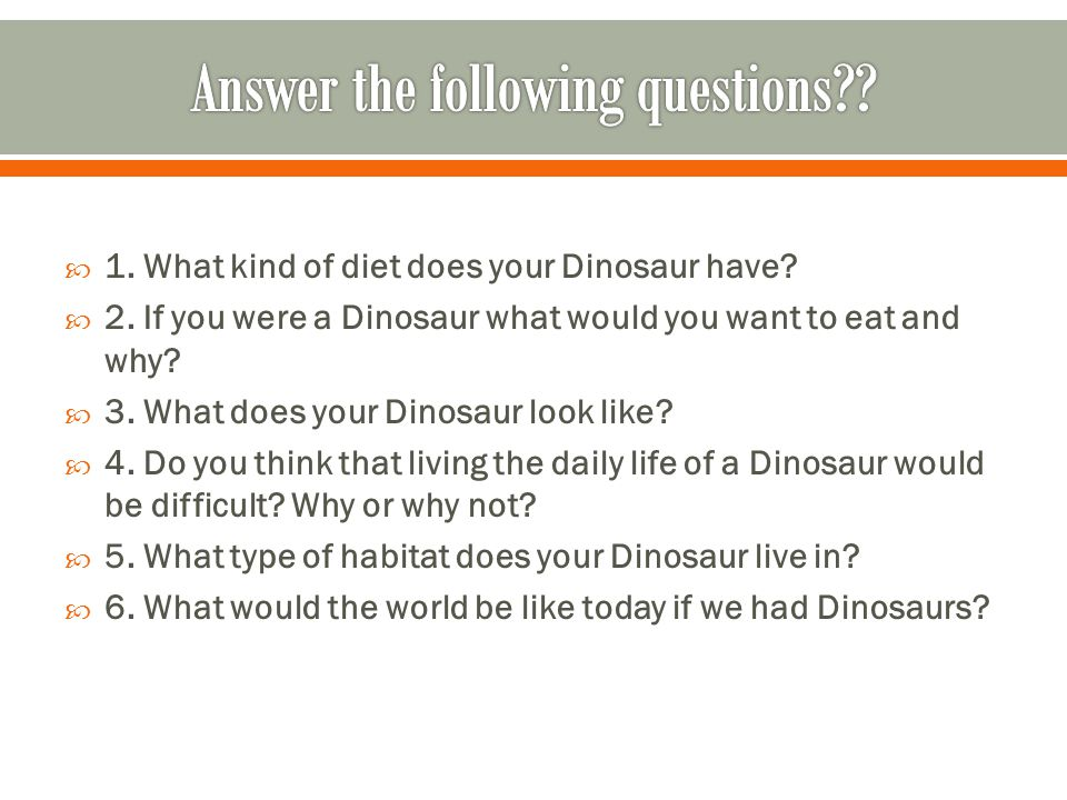  1. What kind of diet does your Dinosaur have?  2. If you were a Dinosaur what would you want to eat and why?  3. What does your Dinosaur look like
