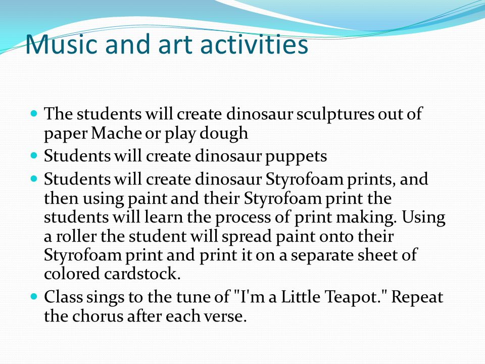 Music and art activities The students will create dinosaur sculptures out of paper Mache or play dough Students will create dinosaur puppets Students