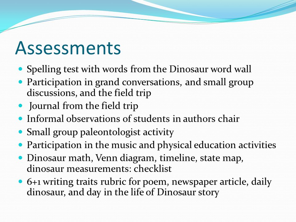 Assessments Spelling test with words from the Dinosaur word wall Participation in grand conversations, and small group discussions, and the field trip