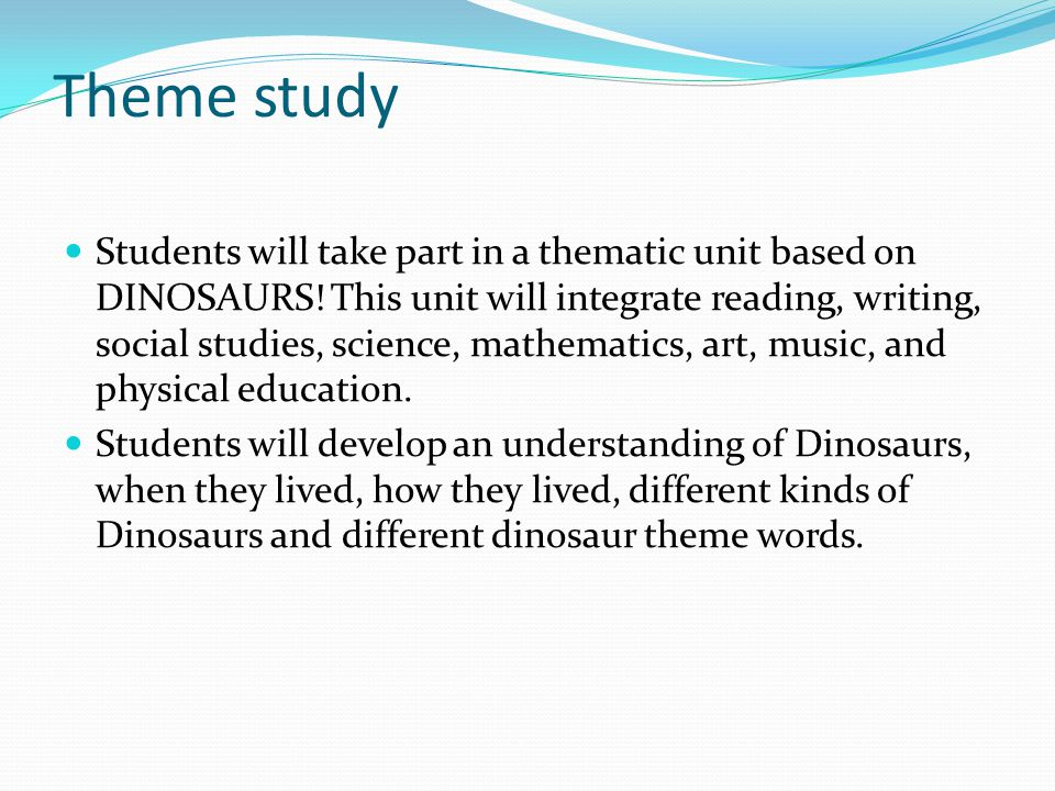 Theme study Students will take part in a thematic unit based on DINOSAURS! This unit will integrate reading, writing, social studies, science, mathema