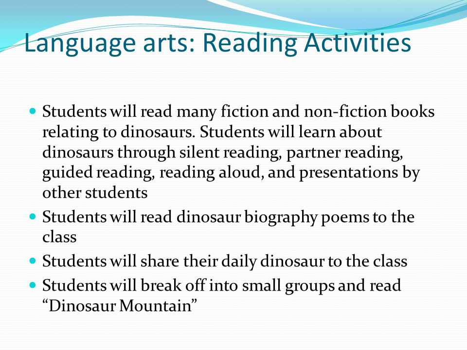 Language arts: Reading Activities Students will read many fiction and non-fiction books relating to dinosaurs. Students will learn about dinosaurs thr