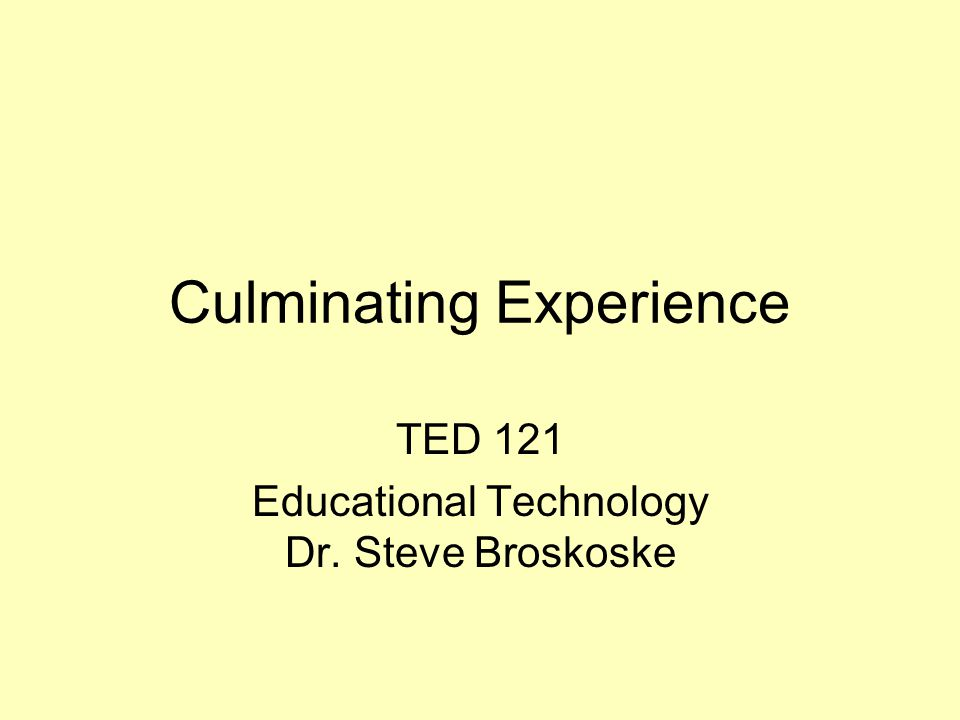 Culminating Experience TED 121 Educational Technology Dr. Steve Broskoske