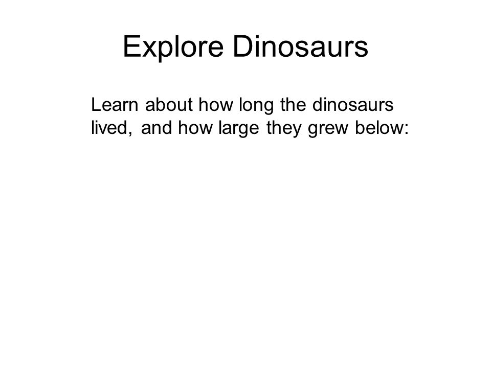 Explore Dinosaurs Learn about how long the dinosaurs lived, and how large they grew below:
