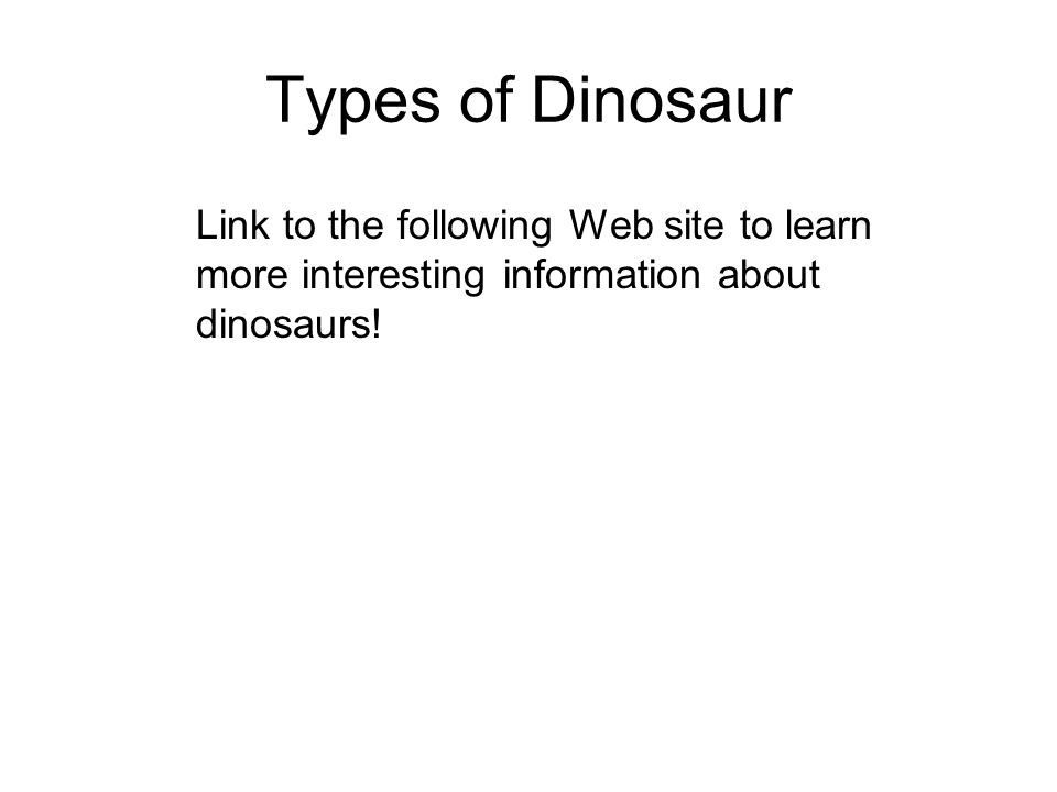 Types of Dinosaur Link to the following Web site to learn more interesting information about dinosaurs!