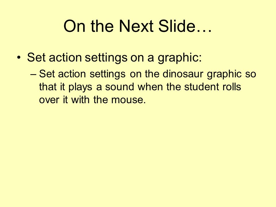 On the Next Slide… Set action settings on a graphic: –Set action settings on the dinosaur graphic so that it plays a sound when the student rolls over it with the mouse.
