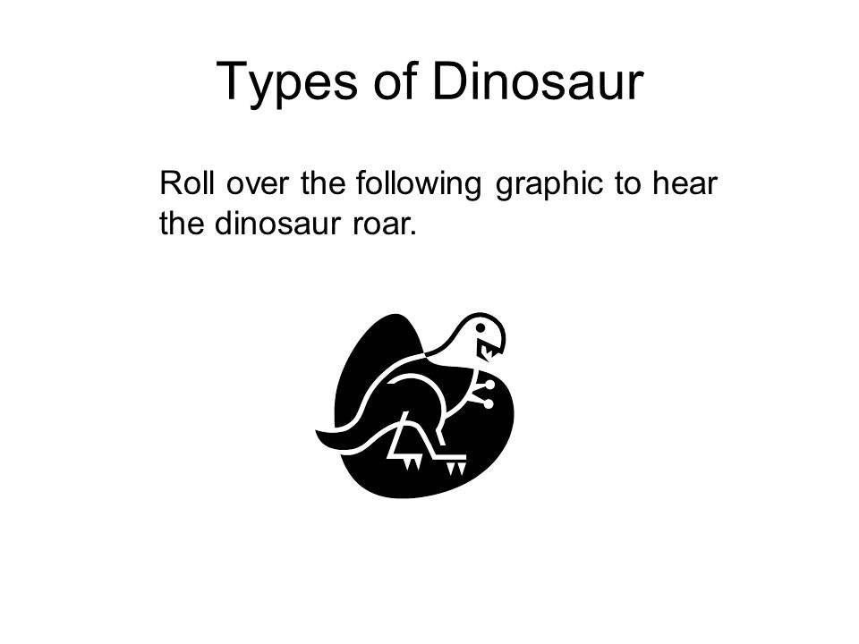 Types of Dinosaur Roll over the following graphic to hear the dinosaur roar.