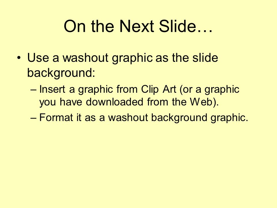 On the Next Slide… Use a washout graphic as the slide background: –Insert a graphic from Clip Art (or a graphic you have downloaded from the Web).