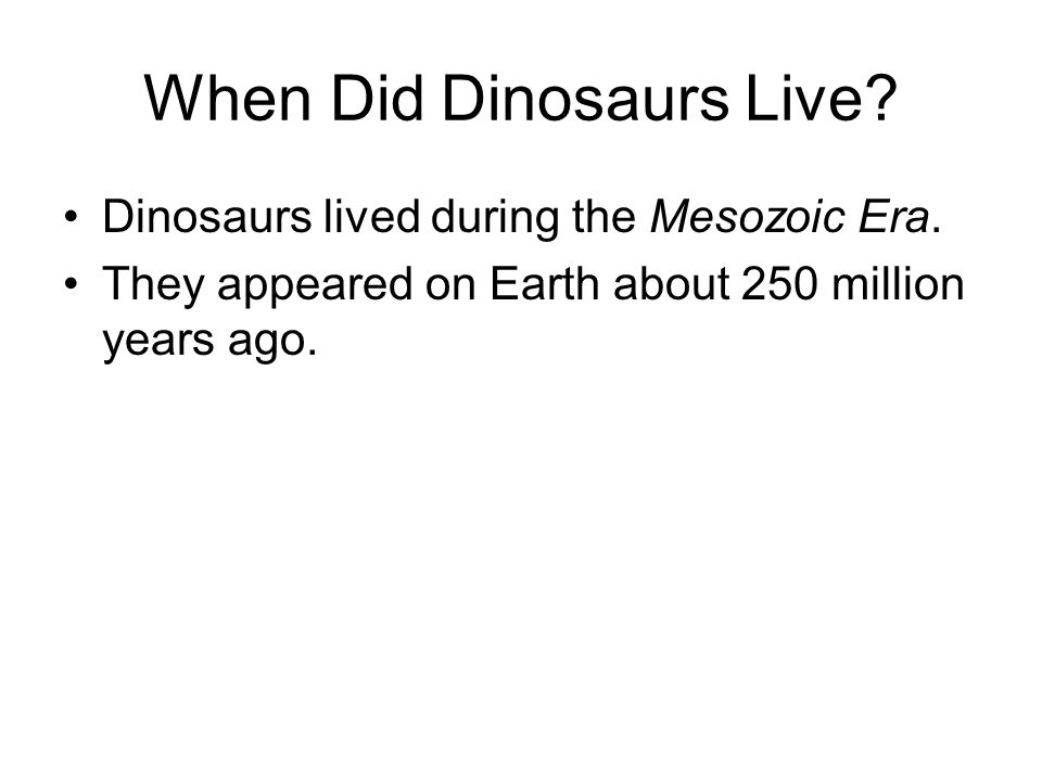When Did Dinosaurs Live. Dinosaurs lived during the Mesozoic Era.