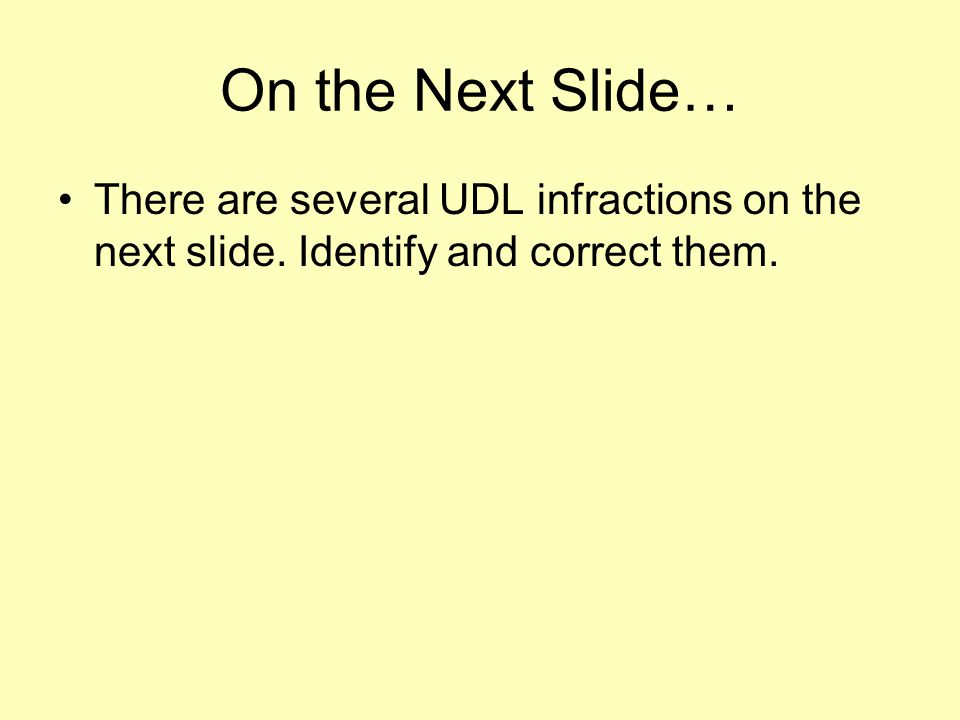 On the Next Slide… There are several UDL infractions on the next slide. Identify and correct them.