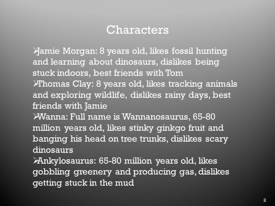 2 Characters  Jamie Morgan: 8 years old, likes fossil hunting and learning about dinosaurs, dislikes being stuck indoors, best friends with Tom  Thomas Clay: 8 years old, likes tracking animals and exploring wildlife, dislikes rainy days, best friends with Jamie  Wanna: Full name is Wannanosaurus, 65-80 million years old, likes stinky ginkgo fruit and banging his head on tree trunks, dislikes scary dinosaurs  Ankylosaurus: 65-80 million years old, likes gobbling greenery and producing gas, dislikes getting stuck in the mud